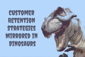 Customer Retention Strategies Mirrored in Dinosaurs