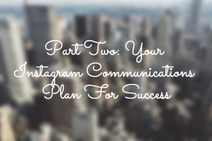 Part Two: Your Instagram Communications Plan For Success