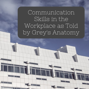 Communication Skills in the Workplace as Told by Grey's Anatomy